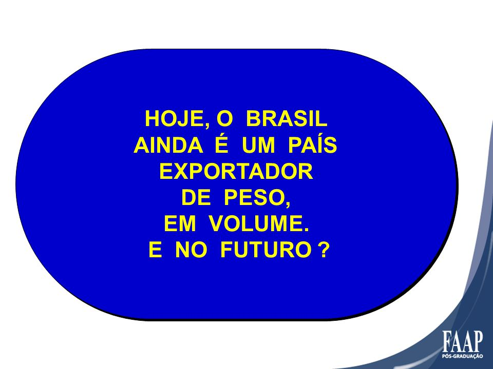 HOJE, O BRASIL AINDA É UM PAÍS EXPORTADOR DE PESO, EM VOLUME.