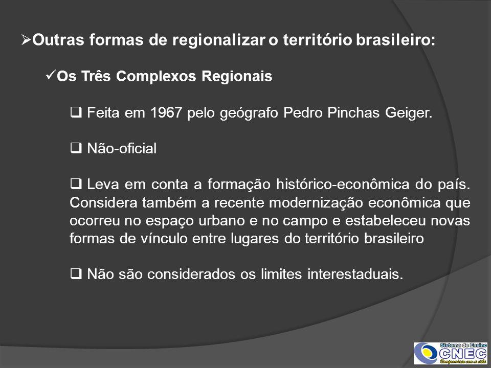 Outras formas de regionalizar o território brasileiro: Os Três Complexos Regionais Feita em 1967 pelo geógrafo Pedro Pinchas Geiger. Não-oficial Leva