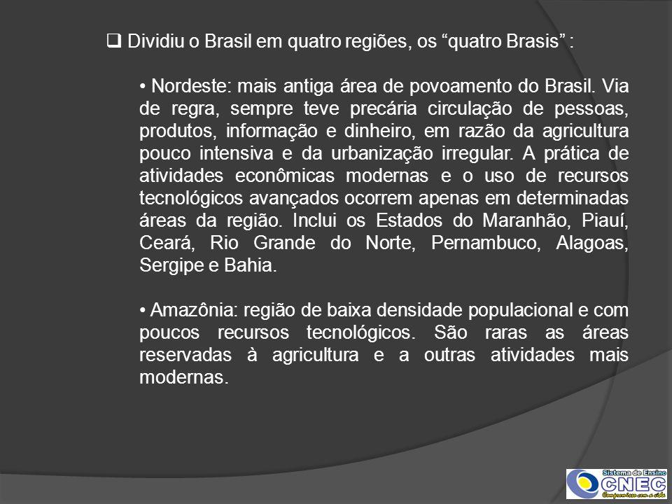 Dividiu o Brasil em quatro regiões, os quatro Brasis : Nordeste: mais antiga área de povoamento do Brasil. Via de regra, sempre teve precária circulaç