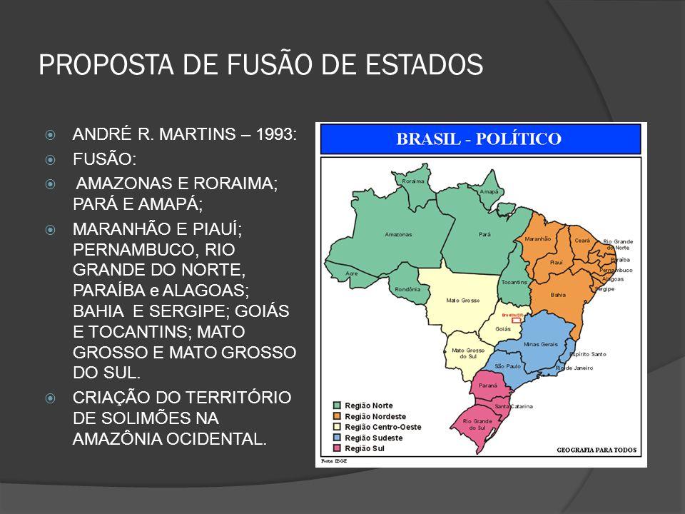 PROPOSTA DE FUSÃO DE ESTADOS ANDRÉ R. MARTINS – 1993: FUSÃO: AMAZONAS E RORAIMA; PARÁ E AMAPÁ; MARANHÃO E PIAUÍ; PERNAMBUCO, RIO GRANDE DO NORTE, PARA