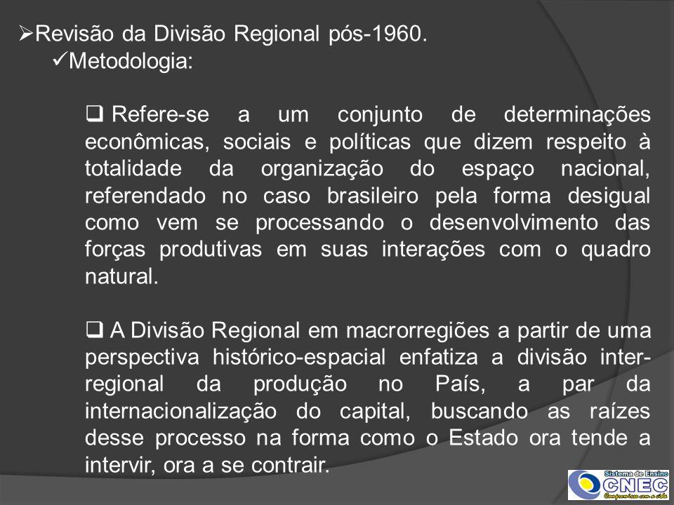 Revisão da Divisão Regional pós-1960. Metodologia: Refere-se a um conjunto de determinações econômicas, sociais e políticas que dizem respeito à total