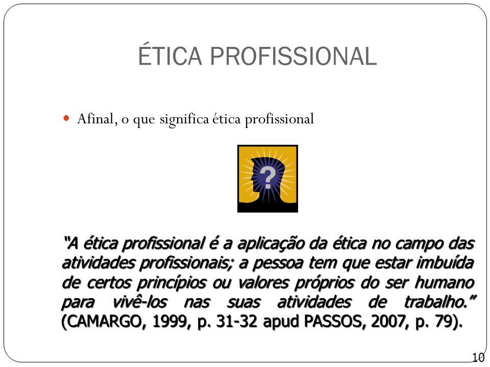 ÉTICA PROFISSIONAL Afinal, o que significa ética profissional 10 A ética profissional é a aplicação da ética no campo das atividades profissionais; a