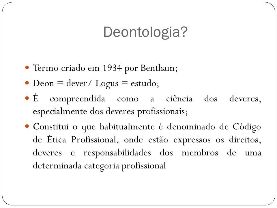 Deontologia? Termo criado em 1934 por Bentham; Deon = dever/ Logus = estudo; É compreendida como a ciência dos deveres, especialmente dos deveres prof