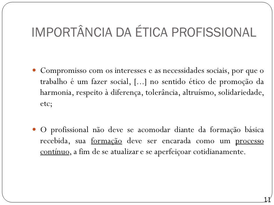 IMPORTÂNCIA DA ÉTICA PROFISSIONAL Compromisso com os interesses e as necessidades sociais, por que o trabalho é um fazer social, [...] no sentido étic