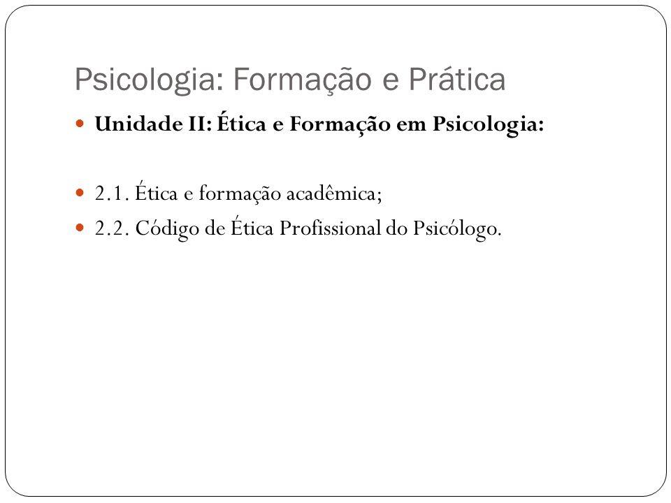 Psicologia: Formação e Prática Unidade II: Ética e Formação em Psicologia: 2.1. Ética e formação acadêmica; 2.2. Código de Ética Profissional do Psicó