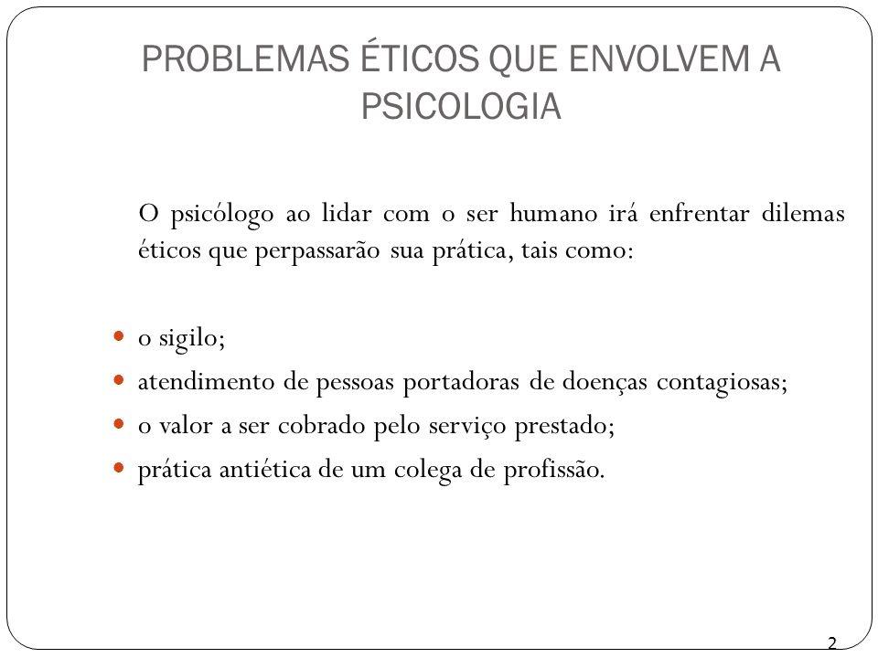 PROBLEMAS ÉTICOS QUE ENVOLVEM A PSICOLOGIA O psicólogo ao lidar com o ser humano irá enfrentar dilemas éticos que perpassarão sua prática, tais como: