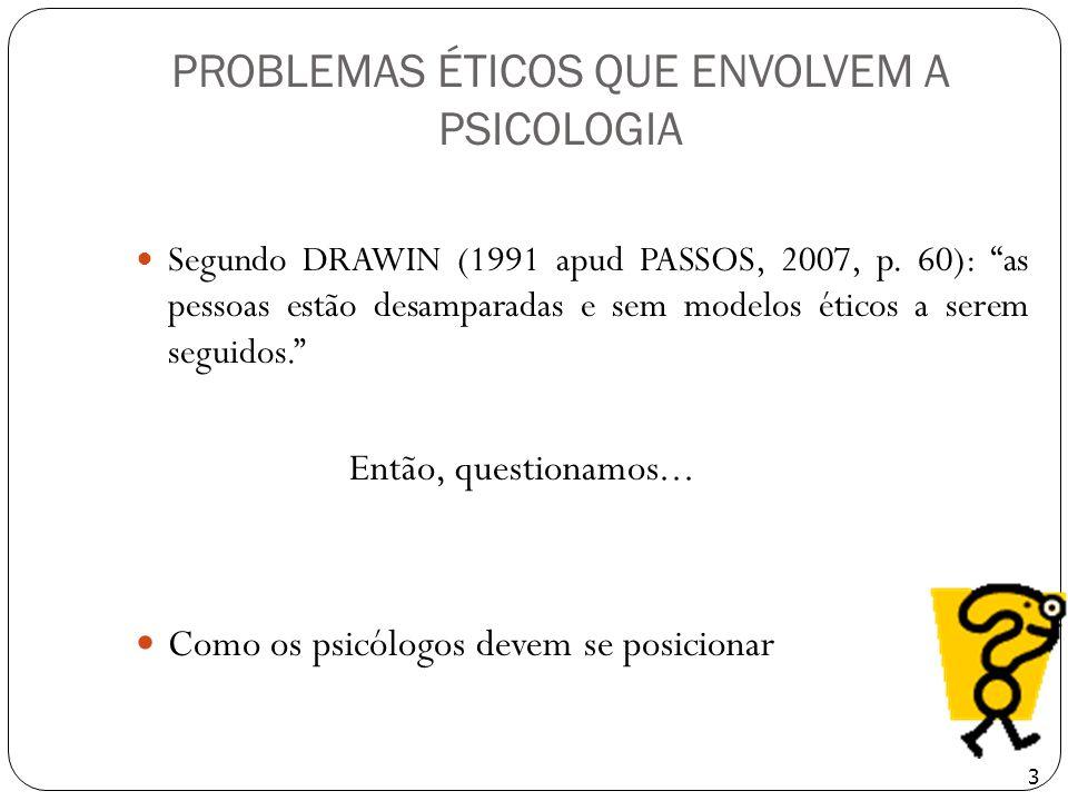 PROBLEMAS ÉTICOS QUE ENVOLVEM A PSICOLOGIA Segundo DRAWIN (1991 apud PASSOS, 2007, p. 60): as pessoas estão desamparadas e sem modelos éticos a serem