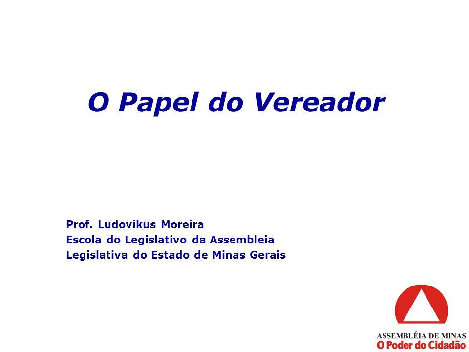 O Papel do Vereador Prof. Ludovikus Moreira Escola do Legislativo da Assembleia Legislativa do Estado de Minas Gerais