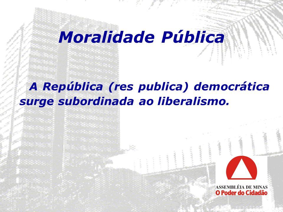 Moralidade Pública A República (res publica) democrática surge subordinada ao liberalismo.