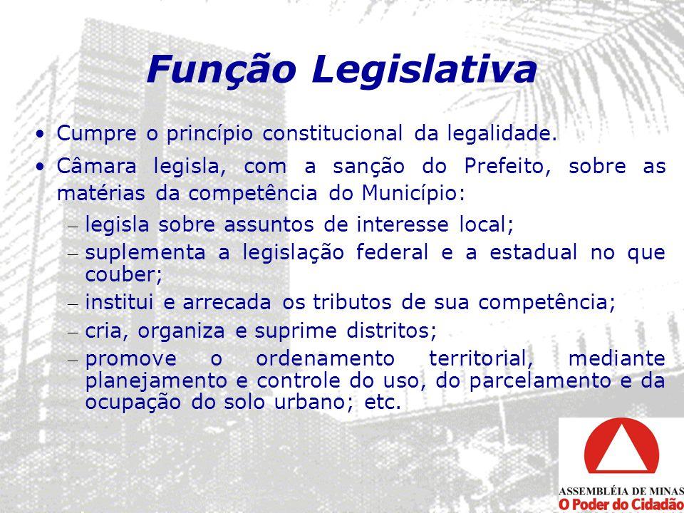 Função Legislativa Cumpre o princípio constitucional da legalidade. Câmara legisla, com a sanção do Prefeito, sobre as matérias da competência do Muni