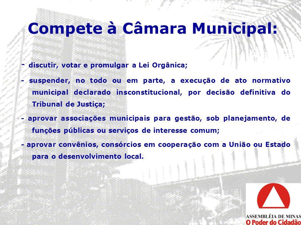 Compete à Câmara Municipal: - discutir, votar e promulgar a Lei Orgânica; - suspender, no todo ou em parte, a execução de ato normativo municipal decl