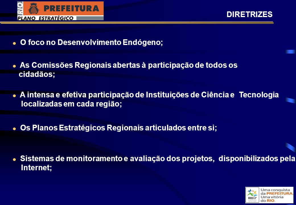 O foco no Desenvolvimento Endógeno; A intensa e efetiva participação de Instituições de Ciência e Tecnologia localizadas em cada região; Os Planos Estratégicos Regionais articulados entre si; Sistemas de monitoramento e avaliação dos projetos, disponibilizados pela Internet; DIRETRIZES As Comissões Regionais abertas à participação de todos os cidadãos;