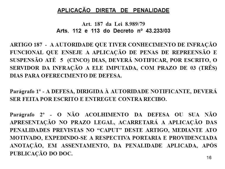 16 APLICAÇÃO DIRETA DE PENALIDADE Art. 187 da Lei 8.989/79 Arts. 112 e 113 do Decreto nº 43.233/03 ARTIGO 187 - A AUTORIDADE QUE TIVER CONHECIMENTO DE