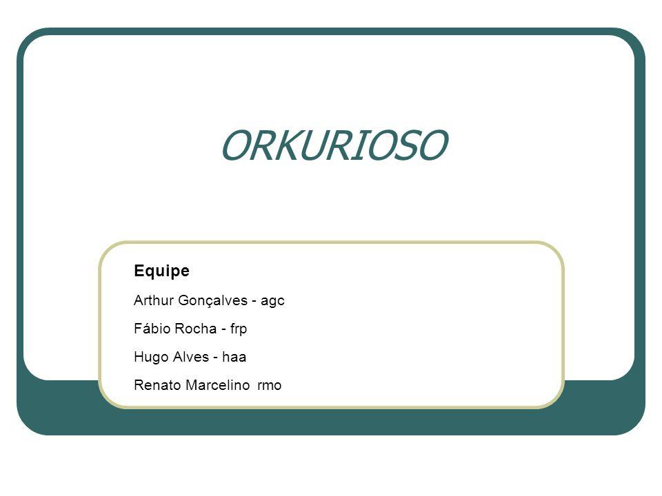 ORKURIOSO Equipe Arthur Gonçalves - agc Fábio Rocha - frp Hugo Alves - haa Renato Marcelino rmo