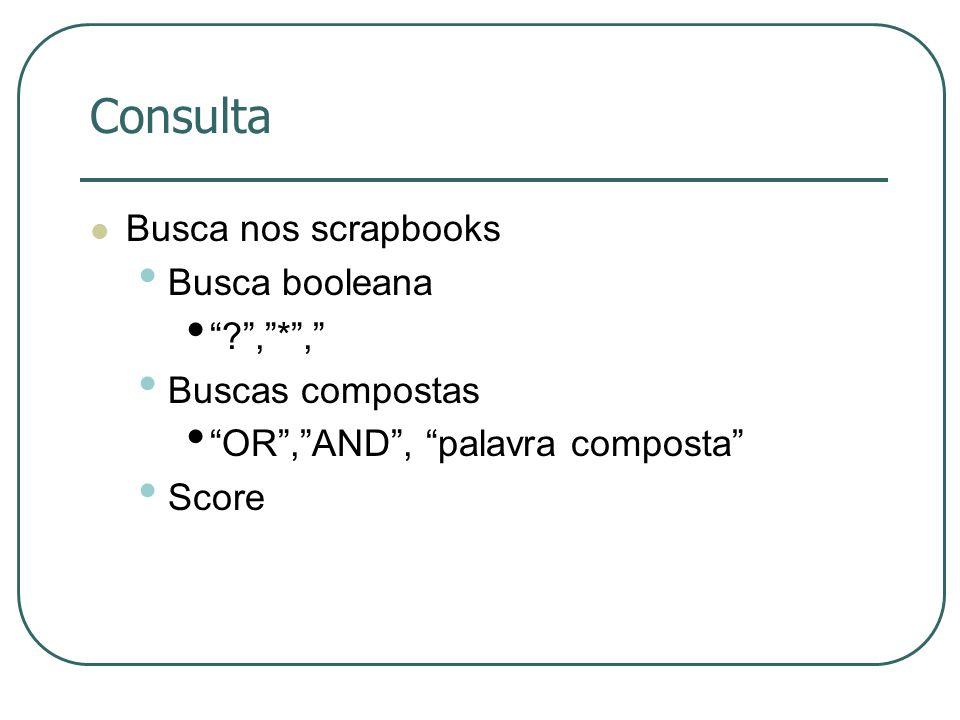Consulta Busca nos scrapbooks Busca booleana ?,*, Buscas compostas OR,AND, palavra composta Score
