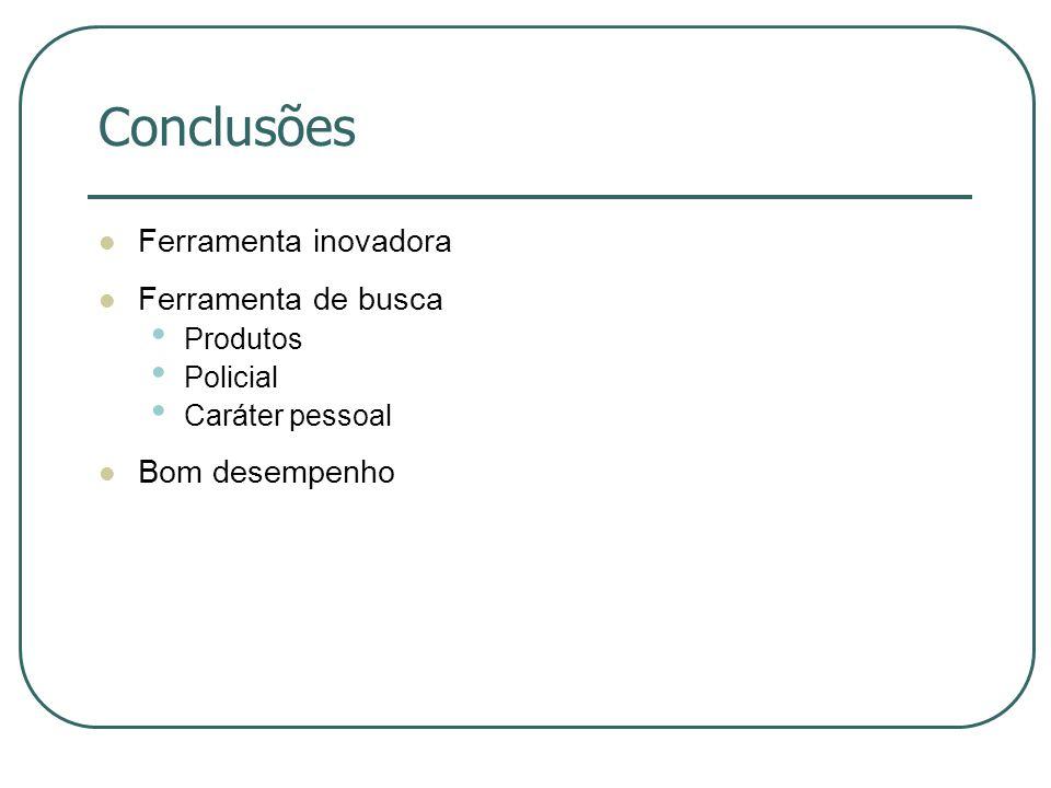 Conclusões Ferramenta inovadora Ferramenta de busca Produtos Policial Caráter pessoal Bom desempenho