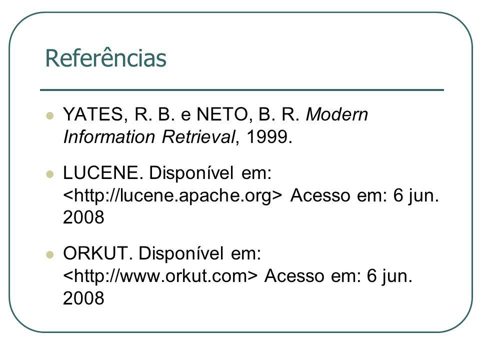 Referências YATES, R. B. e NETO, B. R. Modern Information Retrieval, 1999. LUCENE. Disponível em: Acesso em: 6 jun. 2008 ORKUT. Disponível em: Acesso