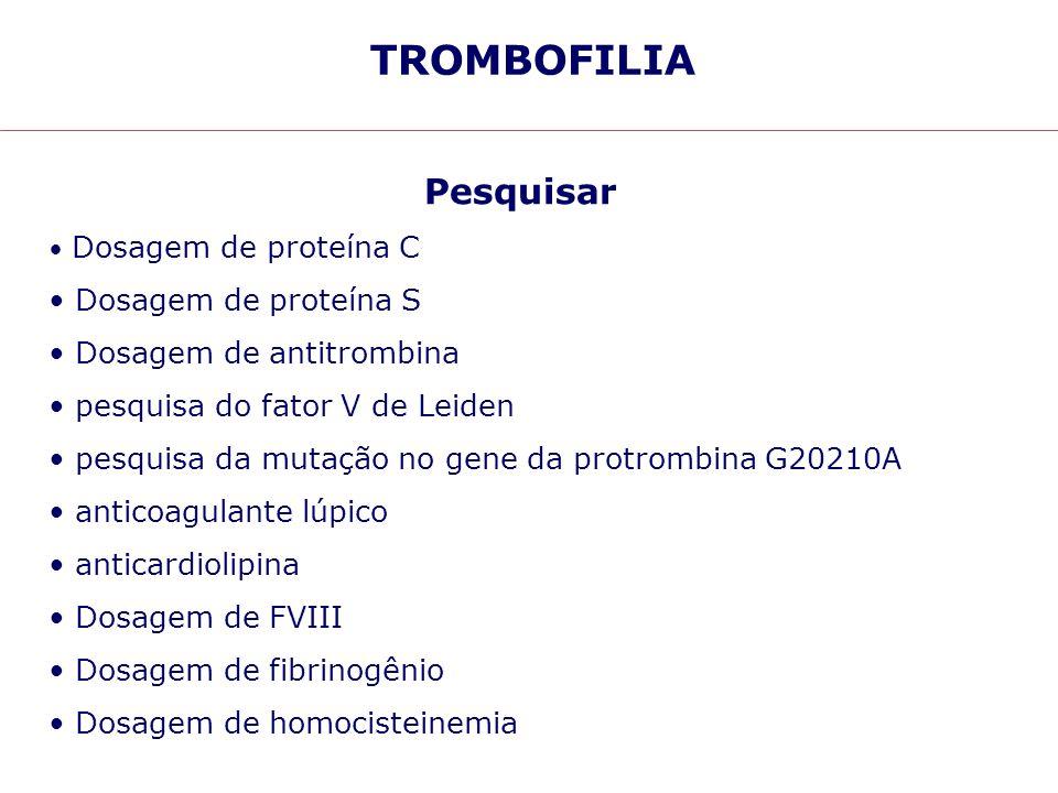 TROMBOFILIA Pesquisar Dosagem de proteína C Dosagem de proteína S Dosagem de antitrombina pesquisa do fator V de Leiden pesquisa da mutação no gene da