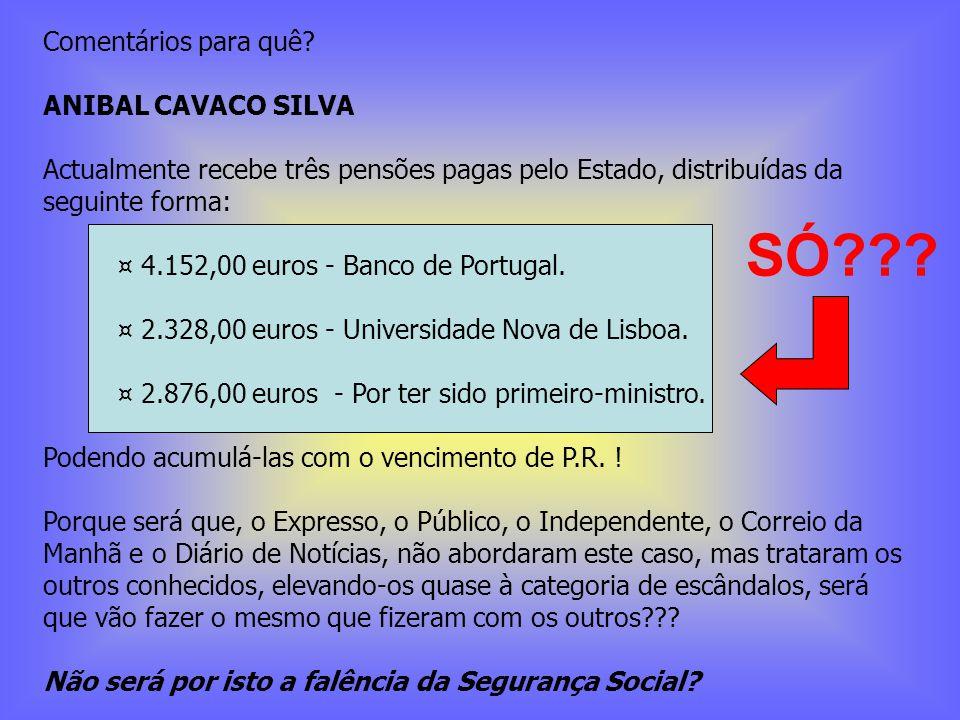 Comentários para quê? ANIBAL CAVACO SILVA Actualmente recebe três pensões pagas pelo Estado, distribuídas da seguinte forma: ¤ 4.152,00 euros - Banco