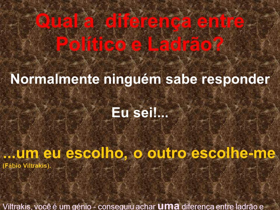 Qual a diferença entre Político e Ladrão? Normalmente ninguém sabe responder Eu sei!......um eu escolho, o outro escolhe-me (Fábio Viltrakis). Viltrak
