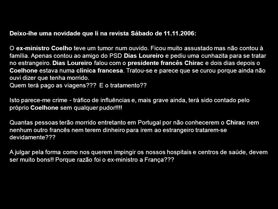 Deixo-lhe uma novidade que li na revista Sábado de 11.11.2006: O ex-ministro Coelho teve um tumor num ouvido. Ficou muito assustado mas não contou à f