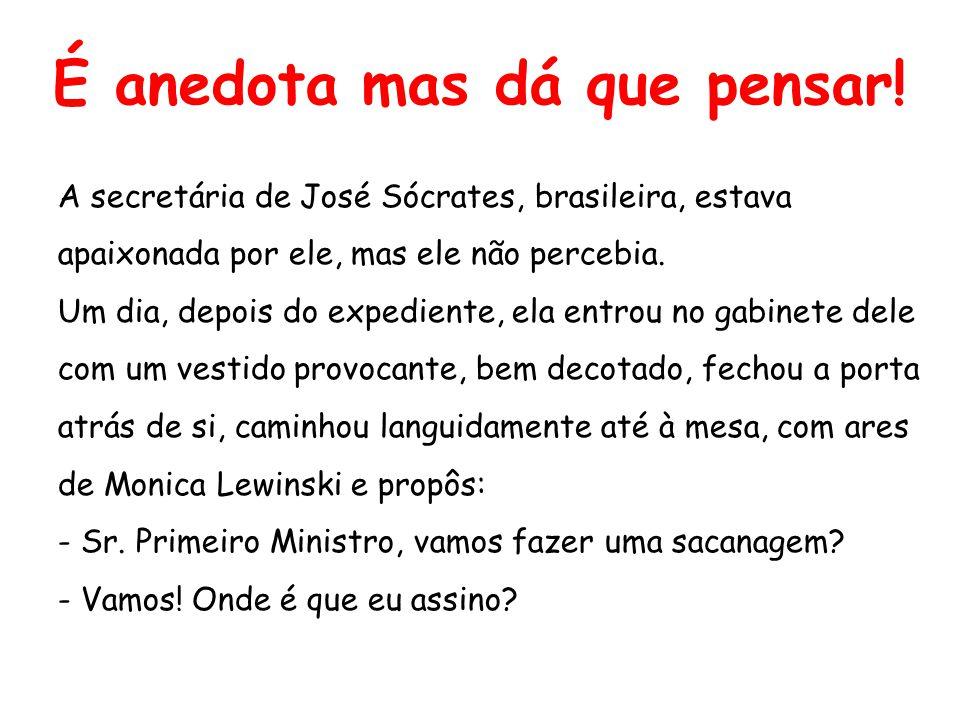 É anedota mas dá que pensar! A secretária de José Sócrates, brasileira, estava apaixonada por ele, mas ele não percebia. Um dia, depois do expediente,