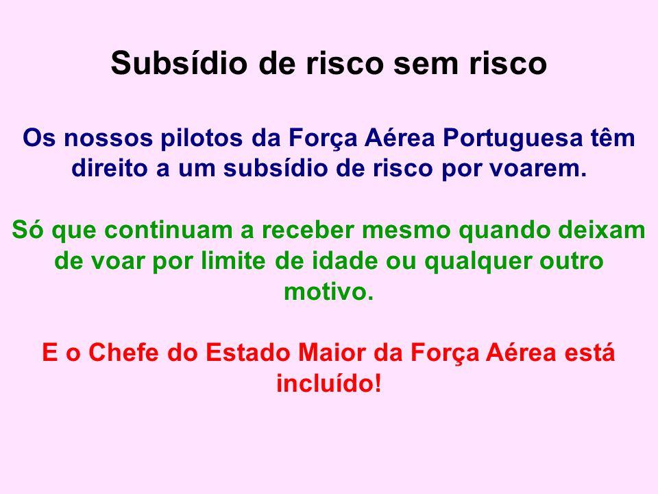 Subsídio de risco sem risco Os nossos pilotos da Força Aérea Portuguesa têm direito a um subsídio de risco por voarem. Só que continuam a receber mesm