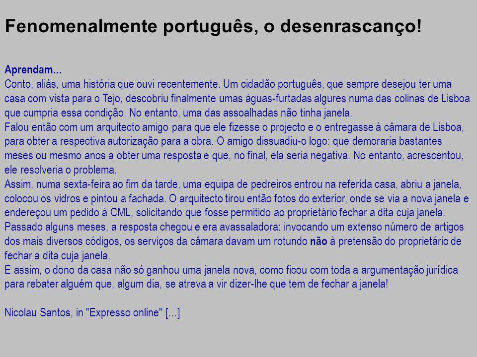 Fenomenalmente português, o desenrascanço! Aprendam... Conto, aliás, uma história que ouvi recentemente. Um cidadão português, que sempre desejou ter