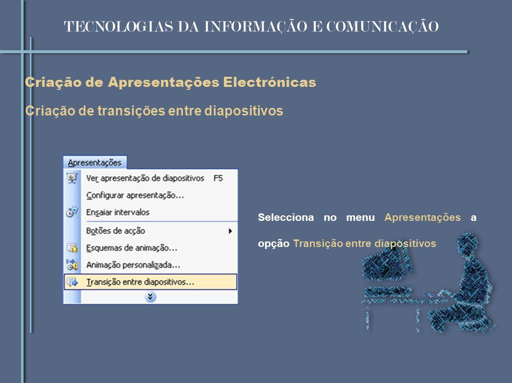 Criação de Apresentações Electrónicas Criação de transições entre diapositivos Selecciona no menu Apresentações a opção Transição entre diapositivos T