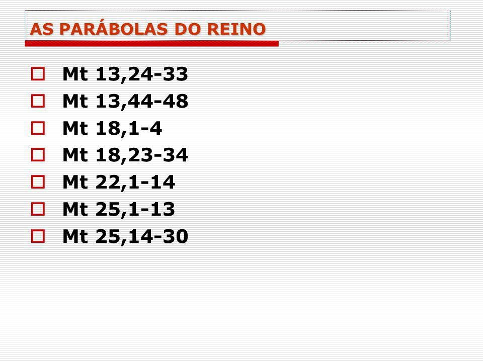 AS PARÁBOLAS DO REINO Mt 13,24-33 Mt 13,44-48 Mt 18,1-4 Mt 18,23-34 Mt 22,1-14 Mt 25,1-13 Mt 25,14-30