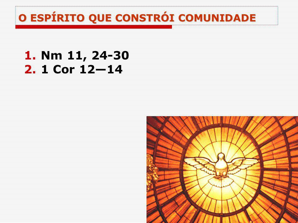 O ESPÍRITO QUE CONSTRÓI COMUNIDADE 1.Nm 11, 24-30 2.1 Cor 1214