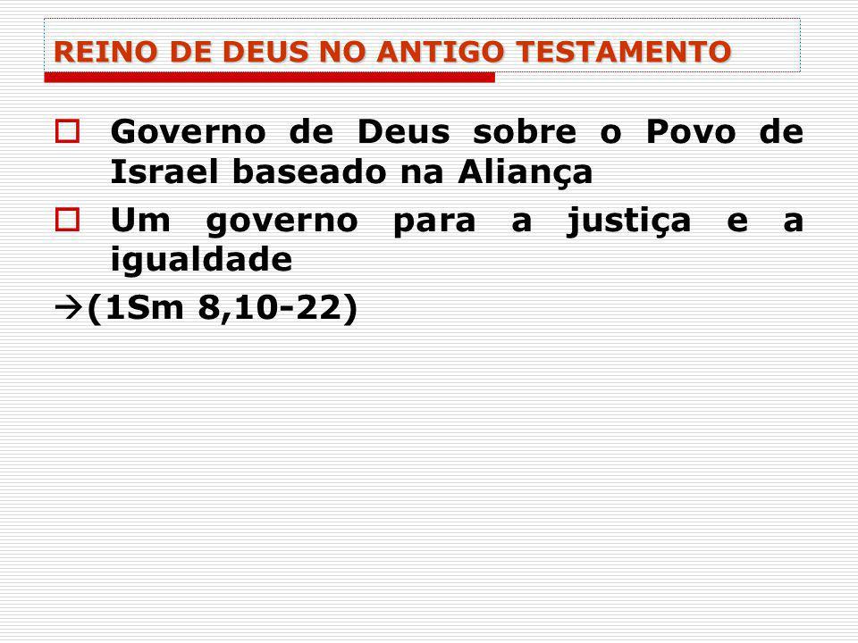 REINO DE DEUS NO ANTIGO TESTAMENTO Governo de Deus sobre o Povo de Israel baseado na Aliança Um governo para a justiça e a igualdade (1Sm 8,10-22)