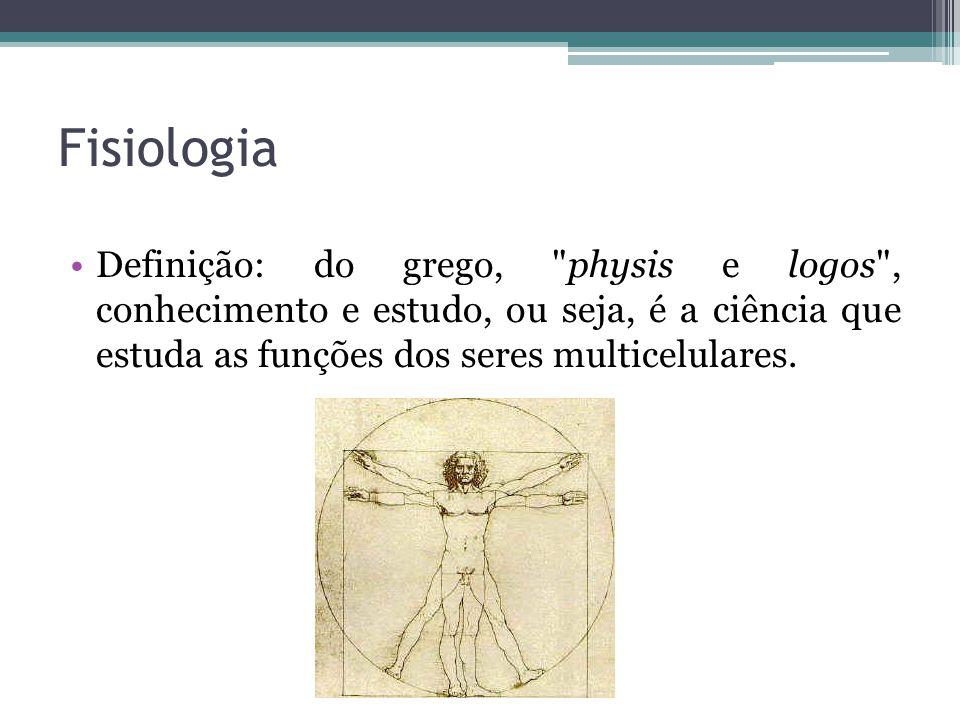 Fisiologia Definição: do grego, physis e logos , conhecimento e estudo, ou seja, é a ciência que estuda as funções dos seres multicelulares.