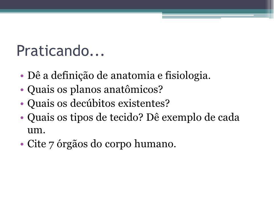 Praticando...Dê a definição de anatomia e fisiologia.