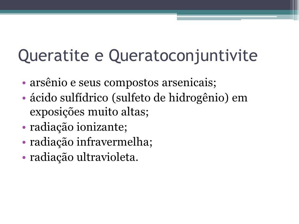 Queratite e Queratoconjuntivite arsênio e seus compostos arsenicais; ácido sulfídrico (sulfeto de hidrogênio) em exposições muito altas; radiação ionizante; radiação infravermelha; radiação ultravioleta.