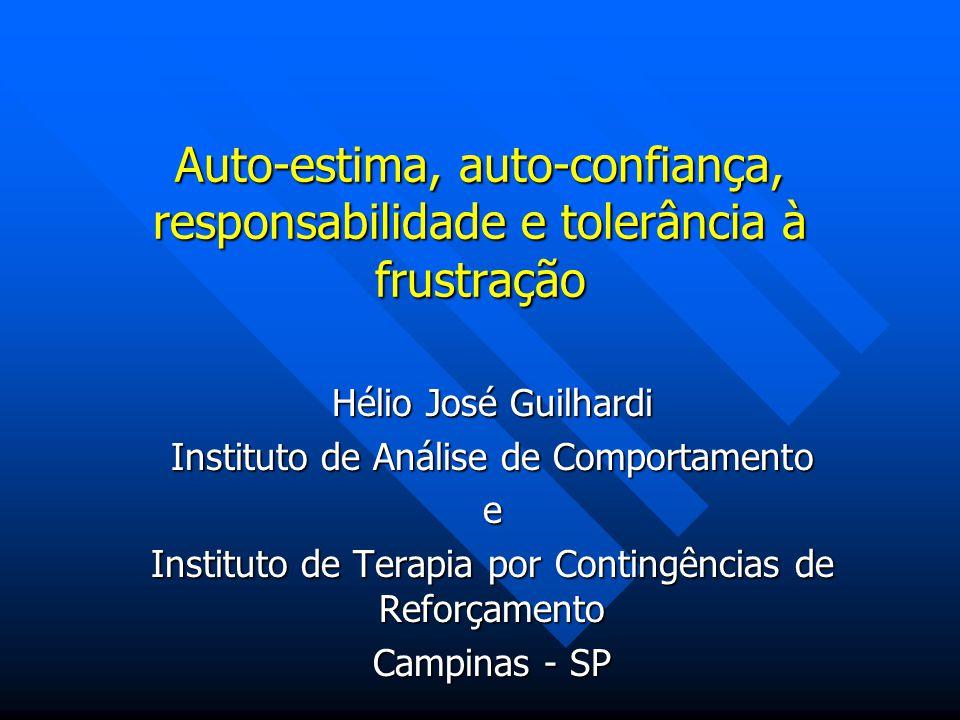 Auto-estima, auto-confiança, responsabilidade e tolerância à frustração Hélio José Guilhardi Instituto de Análise de Comportamento e Instituto de Tera