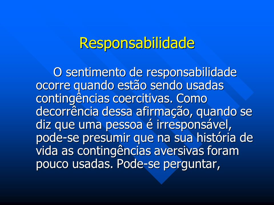 Responsabilidade O sentimento de responsabilidade ocorre quando estão sendo usadas contingências coercitivas. Como decorrência dessa afirmação, quando