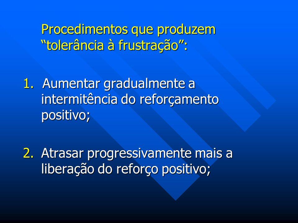 Procedimentos que produzem tolerância à frustração: 1. Aumentar gradualmente a intermitência do reforçamento positivo; 2.Atrasar progressivamente mais