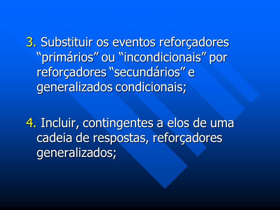 3. Substituir os eventos reforçadores primários ou incondicionais por reforçadores secundários e generalizados condicionais; 4. Incluir, contingentes