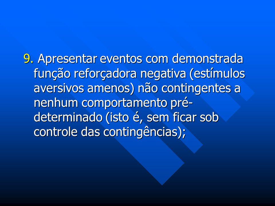 9. Apresentar eventos com demonstrada função reforçadora negativa (estímulos aversivos amenos) não contingentes a nenhum comportamento pré- determinad