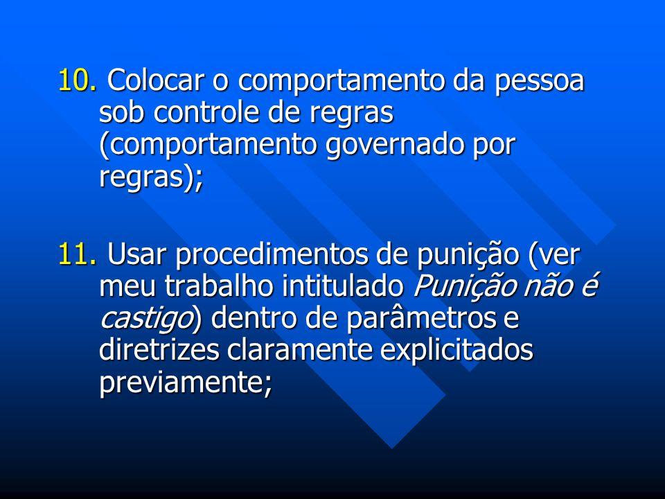 10. Colocar o comportamento da pessoa sob controle de regras (comportamento governado por regras); 11. Usar procedimentos de punição (ver meu trabalho