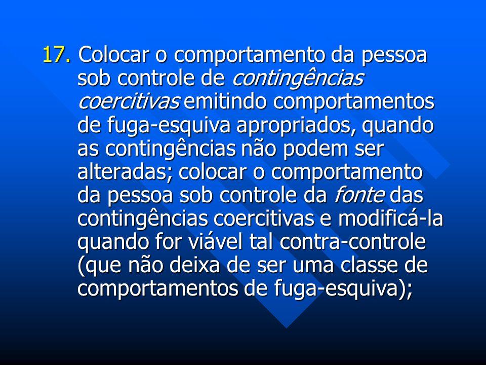 17. Colocar o comportamento da pessoa sob controle de contingências coercitivas emitindo comportamentos de fuga-esquiva apropriados, quando as conting