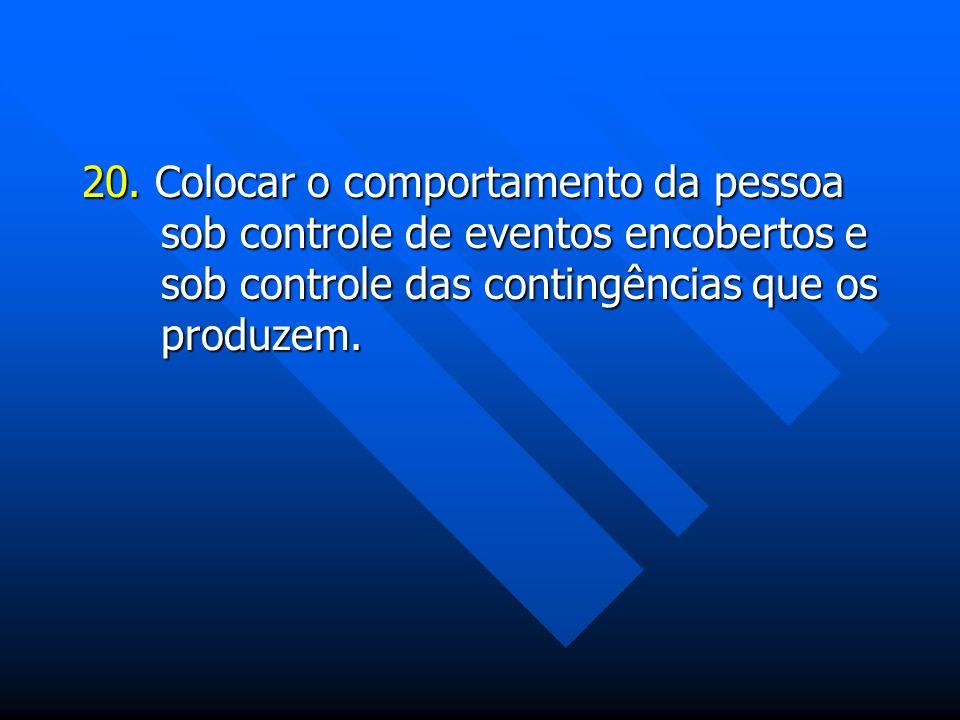 20. Colocar o comportamento da pessoa sob controle de eventos encobertos e sob controle das contingências que os produzem.