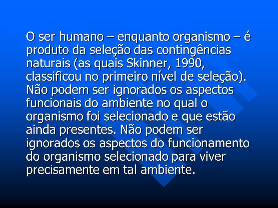 O ser humano – enquanto organismo – é produto da seleção das contingências naturais (as quais Skinner, 1990, classificou no primeiro nível de seleção)