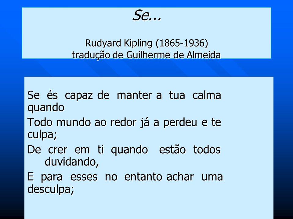 Se... Rudyard Kipling (1865-1936) tradução de Guilherme de Almeida Se és capaz de manter a tua calma quando Todo mundo ao redor já a perdeu e te culpa
