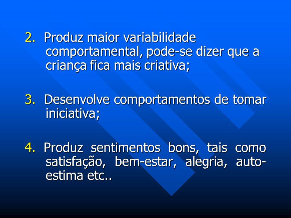 2. Produz maior variabilidade comportamental, pode-se dizer que a criança fica mais criativa; 3. Desenvolve comportamentos de tomar iniciativa; 4. Pro