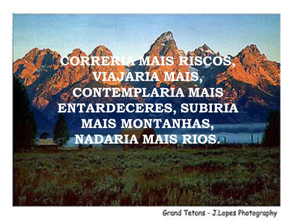CORRERIA MAIS RISCOS, VIAJARIA MAIS, CONTEMPLARIA MAIS ENTARDECERES, SUBIRIA MAIS MONTANHAS, NADARIA MAIS RIOS.