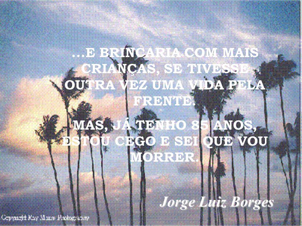 ...E BRINCARIA COM MAIS CRIANÇAS, SE TIVESSE OUTRA VEZ UMA VIDA PELA FRENTE. MAS, JÁ TENHO 85 ANOS, ESTOU CEGO E SEI QUE VOU MORRER. Jorge Luiz Borges