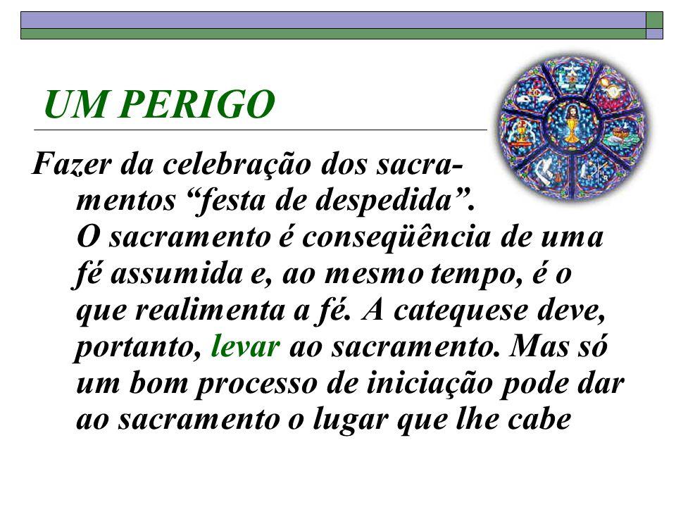 UM PERIGO Fazer da celebração dos sacra- mentos festa de despedida. O sacramento é conseqüência de uma fé assumida e, ao mesmo tempo, é o que realimen