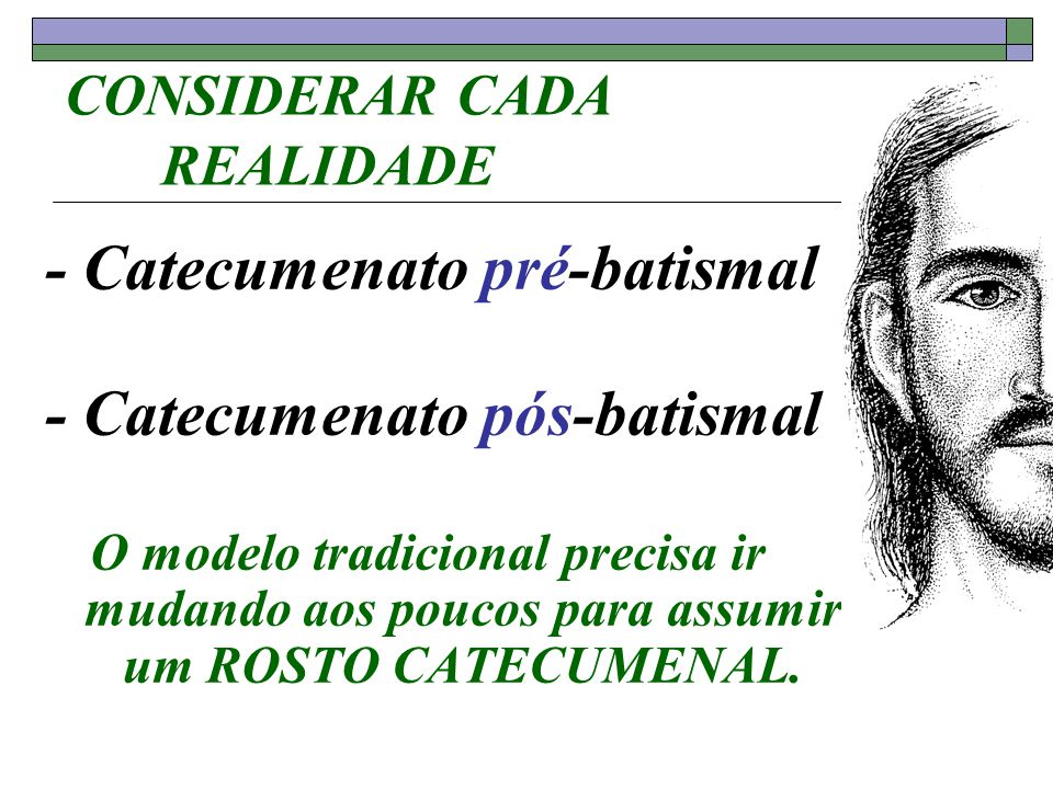 CONSIDERAR CADA REALIDADE - Catecumenato pré-batismal - Catecumenato pós-batismal O modelo tradicional precisa ir mudando aos poucos para assumir um R